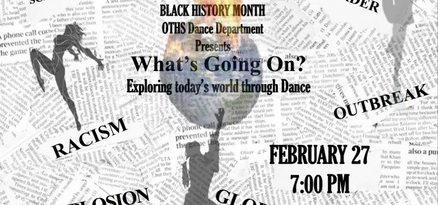Friday, February 27, 2015, 7 pm:  The OTHS Dance Department Presents: What's Going On? Exploring today's world through Dance--in Celebration of Black History Month: